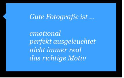 Gute Fotografie ist emotional, perfekt ausgeleuchtet, nicht immer real und das richtige Motiv.