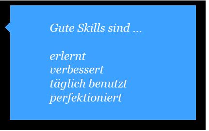 Gute Skills sind erlernt, verbessert, täglich benutzt und perfektioniert.